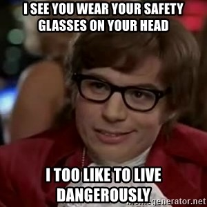 Austin Power - I see you wear your safety glasses on your head I too like to live dangerously