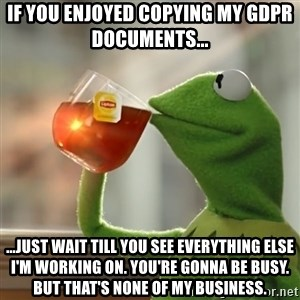 Kermit The Frog Drinking Tea - If you enjoyed copying my GDPR documents... ...just wait till you see everything else I'm working on. You're gonna be busy. But that's none of my business.