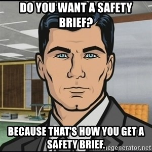 Archer - Do you want a safety brief? Because that's how you get a safety brief.