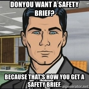 Archer - Donyou want a safety brief?  Because that's how you get a safety brief.