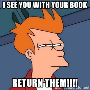 Futurama Fry - I see you with your book return them!!!!