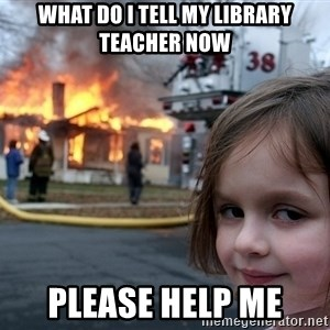Disaster Girl - what do i tell my library teacher now please help me