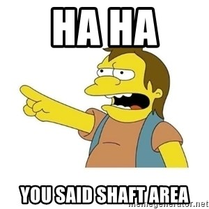 Nelson HaHa - Ha Ha  You said shaft area