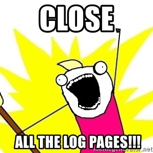 X ALL THE THINGS - CLOSE  ALL THE LOG PAGES!!!