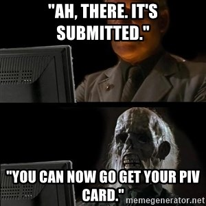 """Waiting For - """"Ah, there. It's submitted."""" """"You can now go get your piv card."""""""