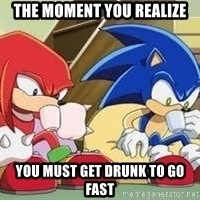 sonic - the moment you realize you must get drunk to go fast