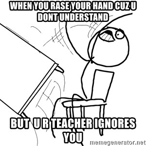 Desk Flip Rage Guy - when you rase your hand cuz u dont understand but  u r teacher ignores you