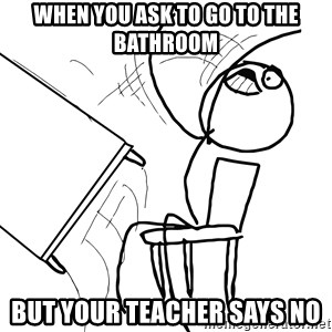 Desk Flip Rage Guy - when you ask to go to the bathroom but your teacher says no