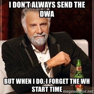 The Most Interesting Man In The World - I don't always send the DWA But when i do, i forget the WH start time