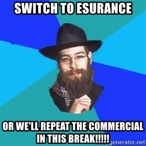 Jewish Dude - switch to esurance or we'll repeat the commercial in this break!!!!!