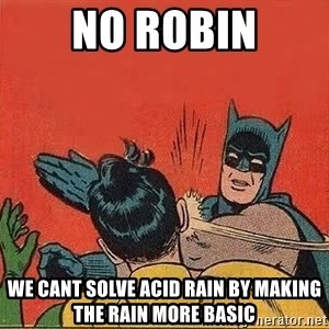 batman slap robin - NO ROBIN WE CANT SOLVE ACID RAIN BY MAKING THE RAIN MORE BASIC