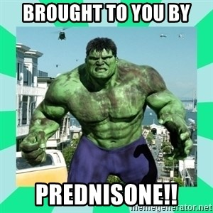 THe Incredible hulk - Brought to you by PREDNISONE!!