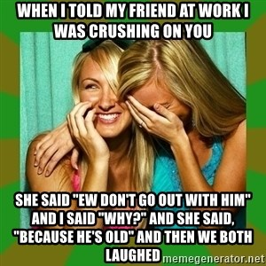 """Laughing Girls  - when i told my friend at work i was crushing on you she said """"ew don't go out with him"""" and I said """"why?"""" and she said, """"because he's old"""" and then we both laughed"""