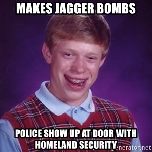 Bad Luck Brian - Makes Jagger Bombs Police show up at door with Homeland security