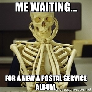 Skeleton waiting - Me waiting... For a new A Postal Service album.