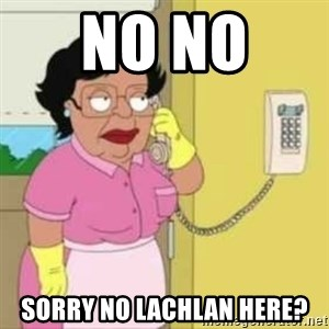 Family guy maid - No no  Sorry no Lachlan here?