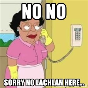 Family guy maid - No no  Sorry no Lachlan here...