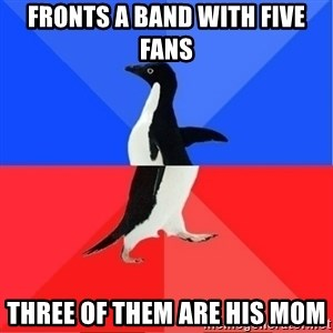 Socially Awkward to Awesome Penguin - Fronts a band with five fans Three of them are his mom