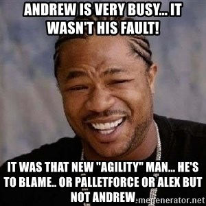 """Yo Dawg - andrew is very busy... it wasn't his fault! it was that new """"agility"""" man... he's to blame.. or palletforce or alex but not andrew"""