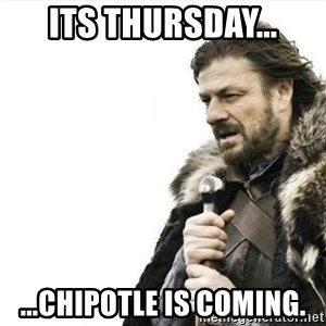 Prepare yourself - Its Thursday... ...Chipotle is coming.