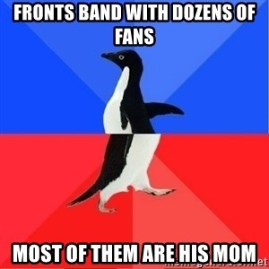 Socially Awkward to Awesome Penguin - Fronts band with dozens of fans Most of them are his mom
