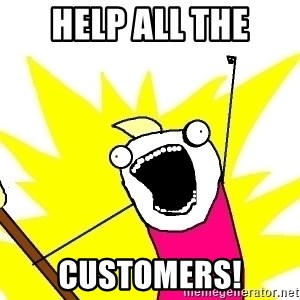 X ALL THE THINGS - Help ALL the customers!