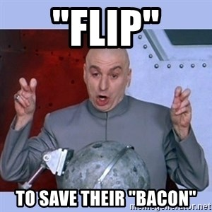 "Dr Evil meme - ""Flip"" to save their ""bacon"""