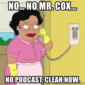 Family guy maid - No... no Mr. Cox... No podcast, clean now.