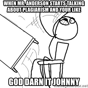 Desk Flip Rage Guy - When Mr. Anderson starts talking about plagiarism and your like  God Darn it Johnny