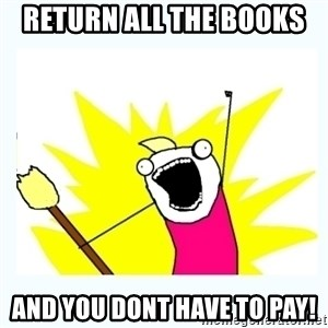 All the things - return all the books  and you dont have to pay!