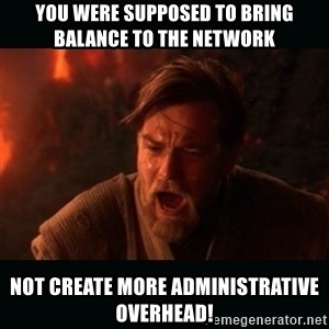 "Obi Wan Kenobi ""You were my brother!"" - You were supposed to bring balance to the network Not create more administrative overhead!"