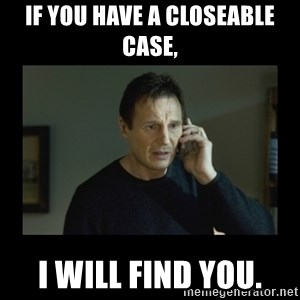 I will find you and kill you - If you have a closeable case, I will find you.
