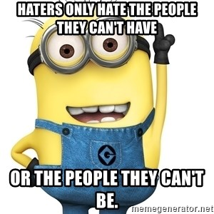 Despicable Me Minion - Haters only hate the people they can't have or the people they can't be.