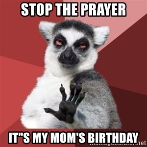 """Chill Out Lemur - STOP THE PRAYER IT""""S MY MOM's BIRTHDAY"""