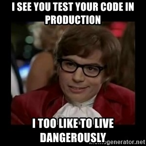 Dangerously Austin Powers - I see you test your code in production I too like to live dangerously