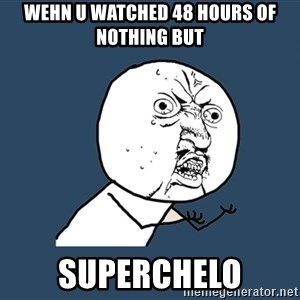 Y U No - Wehn u watched 48 hours of nothing but SuperChelo