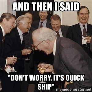 """So Then I Said... - And then i said """"don't worry, it's quick ship"""""""