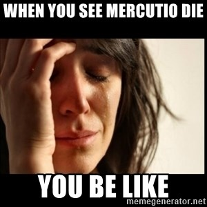 First World Problems - When you see Mercutio die  You be like