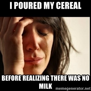 First World Problems - I poured my cereal Before realizing there was no milk