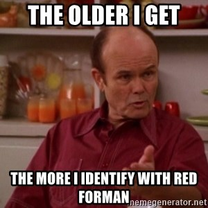 Red Forman - THE OLDER I GET THE MORE I IDENTIFY WITH RED FORMAN