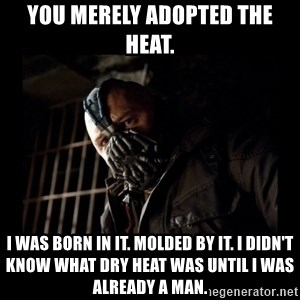 Bane Meme - YOU MERELY ADOPTED THE HEAT. I WAS BORN IN IT. MOLDED BY IT. I DIDN'T KNOW WHAT DRY HEAT WAS UNTIL I WAS ALREADY A MAN.