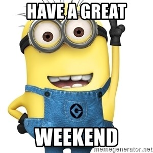 Despicable Me Minion - HAVE A GREAT WEEKEND