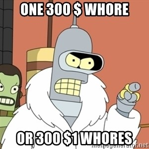 bender blackjack and hookers - one 300 $ whore or 300 $1 whores