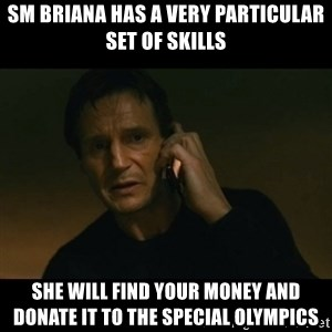 liam neeson taken - SM Briana has a very particular set of skills She will find your money and donate it to the Special Olympics