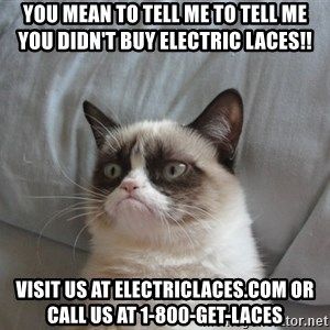 Grumpy cat good - You mean to tell me to tell me you DIDN'T buy electric laces!! Visit us at electriclaces.com or call us at 1-800-GET-LACES