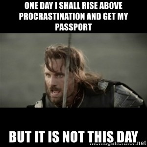 But it is not this Day ARAGORN - ONE DAY I SHALL RISE ABOVE PROCRASTINATION AND GET MY PASSPORT BUT IT IS NOT THIS DAY