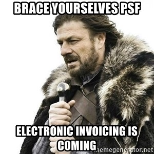 Brace Yourself Winter is Coming. - Brace Yourselves PSF Electronic Invoicing Is Coming
