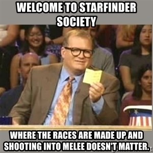 Welcome to Whose Line - Welcome to Starfinder Society  Where the races are made up and shooting into melee doesn't matter.