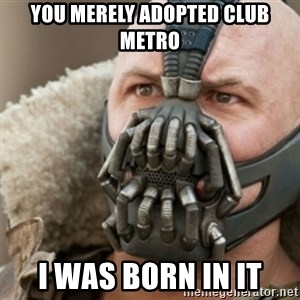 Bane - You merely adopted club metro I was born in it