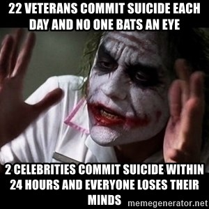 joker mind loss - 22 VETERANS COMMIT SUICIDE EACH DAY AND NO ONE BATS AN EYE 2 CELEBRITIES COMMIT SUICIDE WITHIN 24 HOURS AND EVERYONE LOSES THEIR MINDS